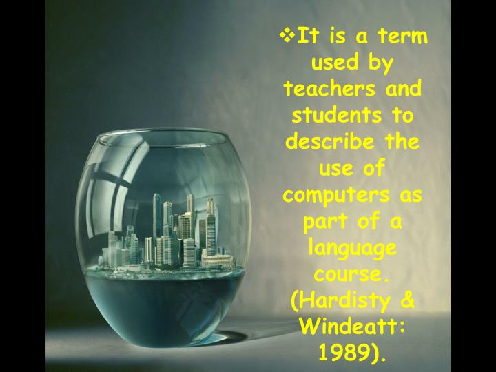 It is a term used by teachers and students to describe the use of computers as part of a language course. (Hardisty & Windeatt: 1989).