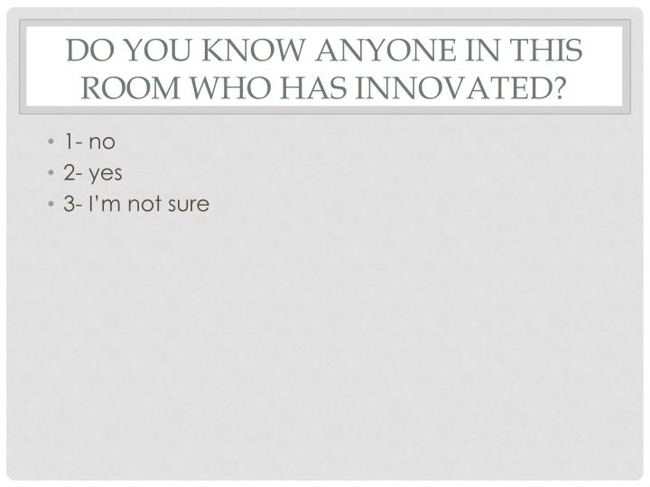 Do you know anyone in this room who has innovated