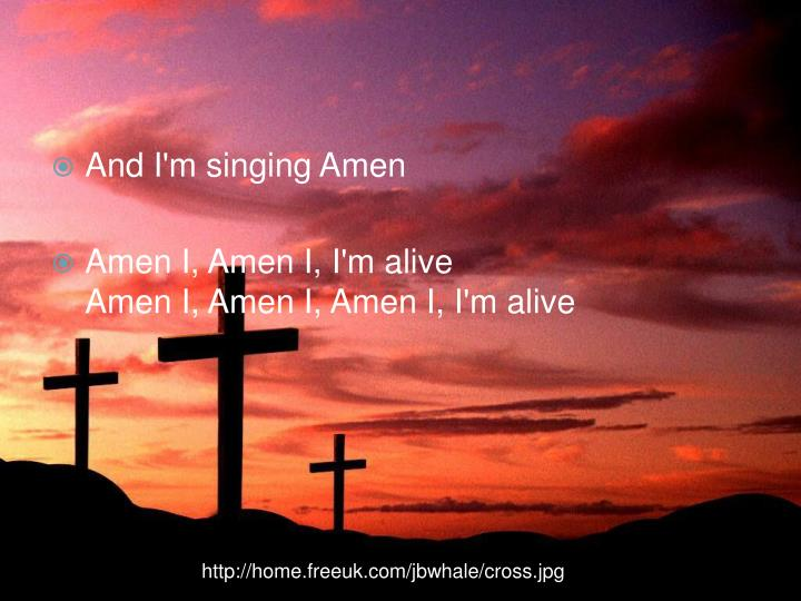And I'm singing Amen