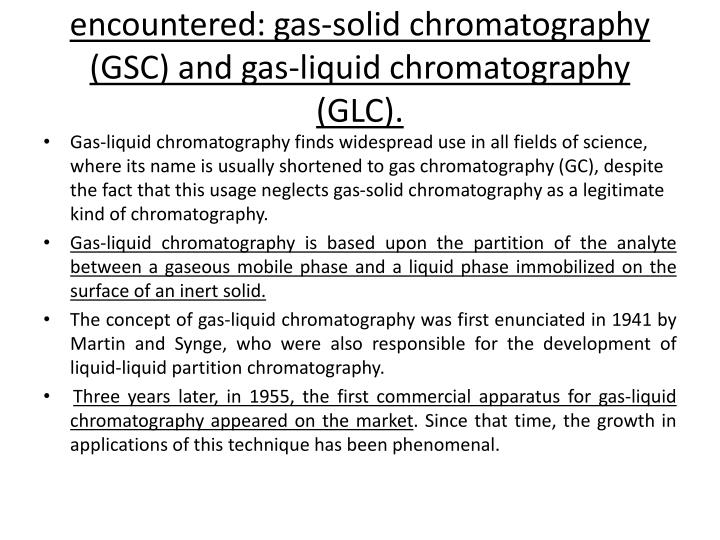Two types of gas chromatography are encountered: gas-solid chromatography (GSC) and gas-liquid chromatography (GLC).