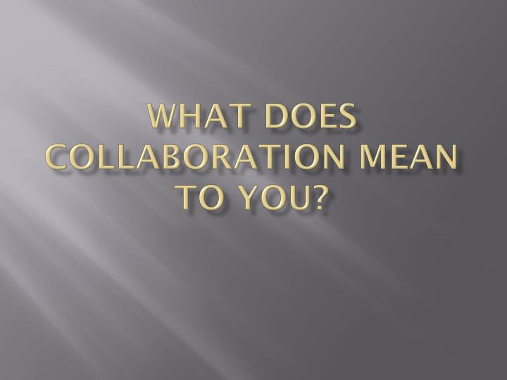 What does collaboration mean to you