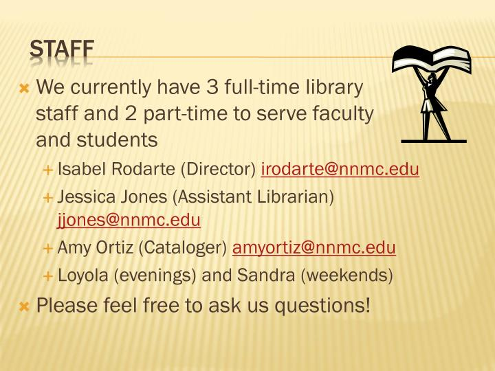 We currently have 3 full-time library              staff and 2 part-time to serve faculty              and students