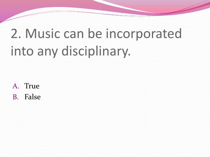 2 music can be incorporated into any disciplinary