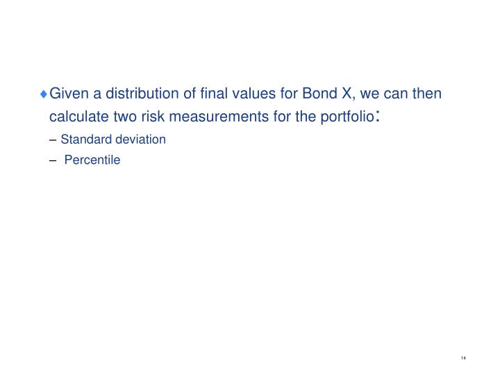 Given a distribution of final values for Bond X, we can then calculate two risk measurements for the portfolio