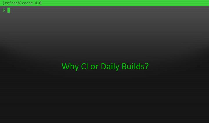 Why CI or Daily Builds?