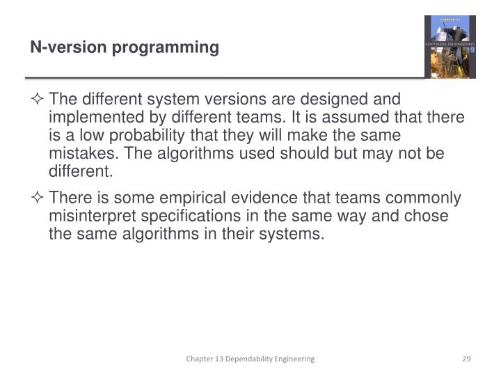 The different system versions are designed and implemented by different teams. It is assumed that there is a low probability that they will make the same mistakes. The algorithms used should but may not be different.