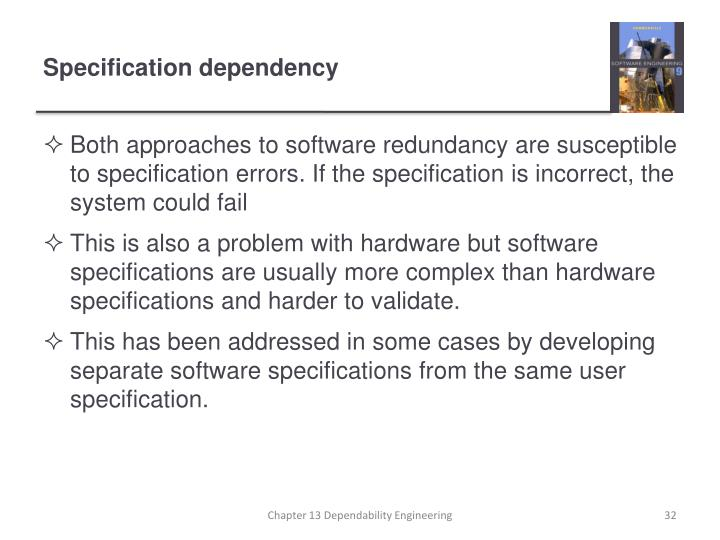 Both approaches to software redundancy are susceptible to specification errors. If the specification is incorrect, the system could fail