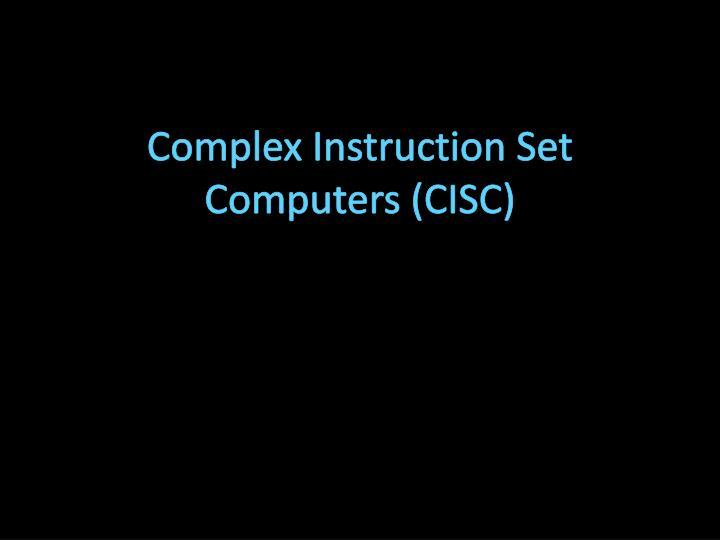 Complex Instruction Set Computers (CISC)