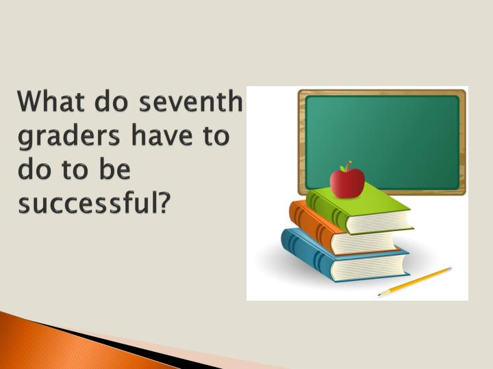 What do seventh graders have to do to be successful?