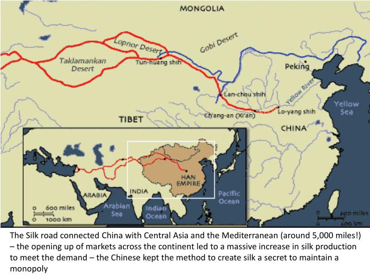 The Silk road connected China with Central Asia and the Mediterranean (around 5,000 miles!) – the opening up of markets across the continent led to a massive increase in silk production to meet the demand – the Chinese kept the method to create silk a secret to maintain a monopoly