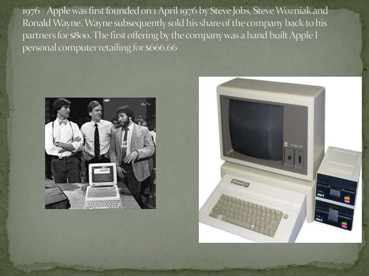 1976 - Apple was first founded on 1 April 1976 by Steve Jobs, Steve Wozniak and Ronald Wayne. Wayne subsequently sold his share of the company back to his partners for $800. The first offering by the company was a hand built Apple I personal computer retailing for $666.66