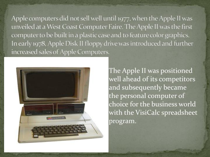 Apple computers did not sell well until 1977, when the Apple II was unveiled at a West Coast Computer Faire. The Apple II was the first computer to be built in a plastic case and to feature color graphics. In early 1978, Apple Disk II floppy drive was introduced and further increased sales of Apple Computers.