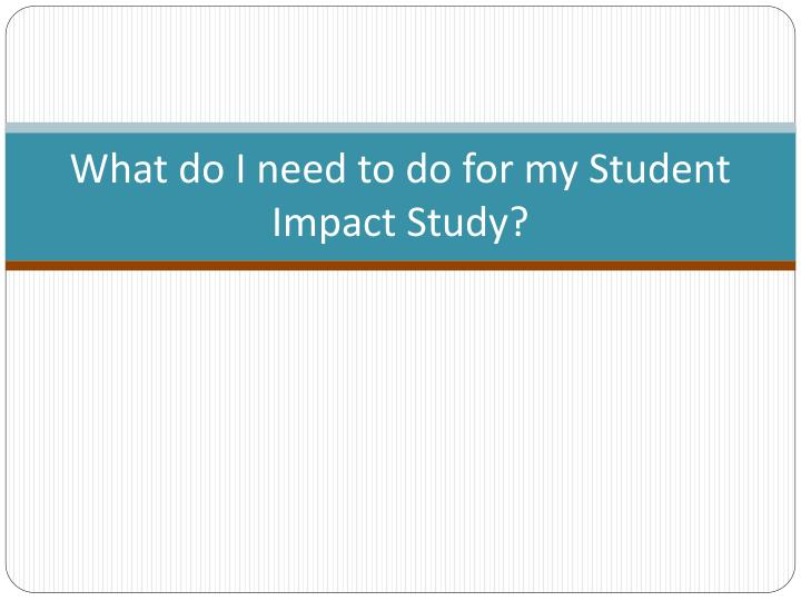 What do I need to do for my Student Impact Study?