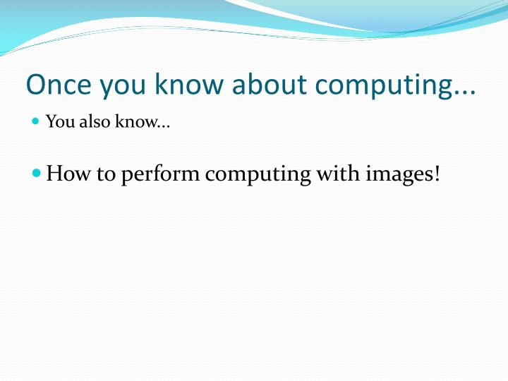 Once you know about computing...