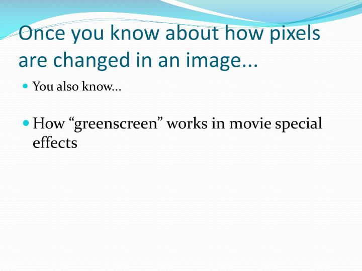 Once you know about how pixels are changed in an image...