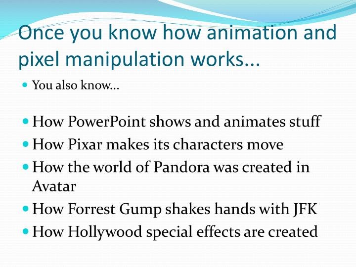 Once you know how animation and pixel manipulation works...