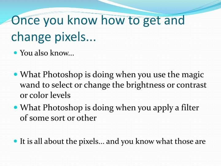 Once you know how to get and change pixels...