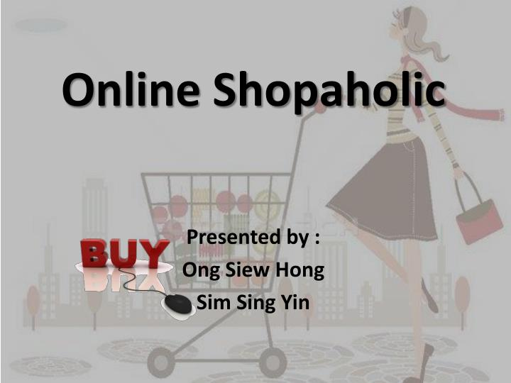 Online shopaholic presented by ong siew hong sim sing yin