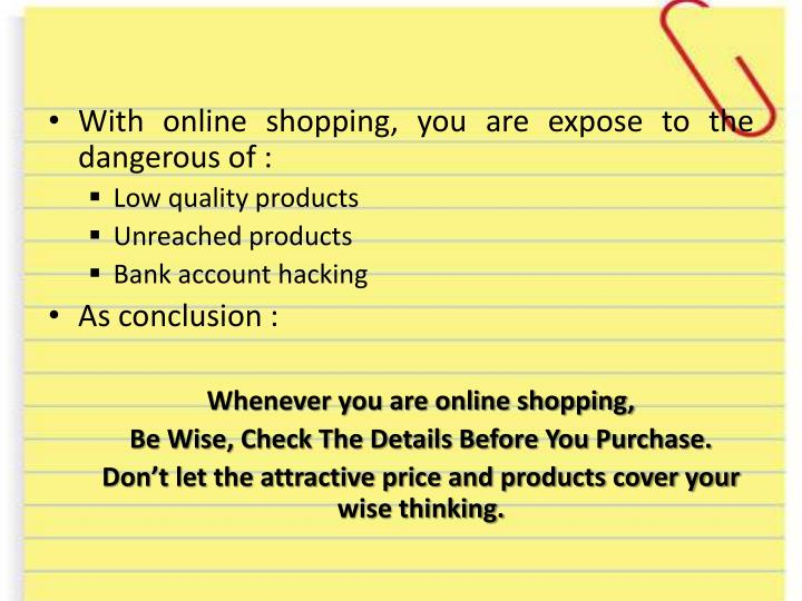 With online shopping, you are expose to the dangerous of :