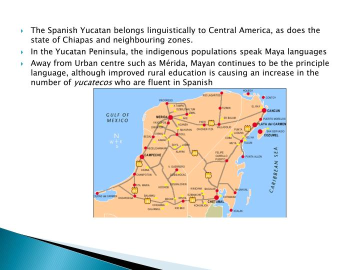 The Spanish Yucatan belongs linguistically to Central America, as does the state of Chiapas and neighbouring zones.