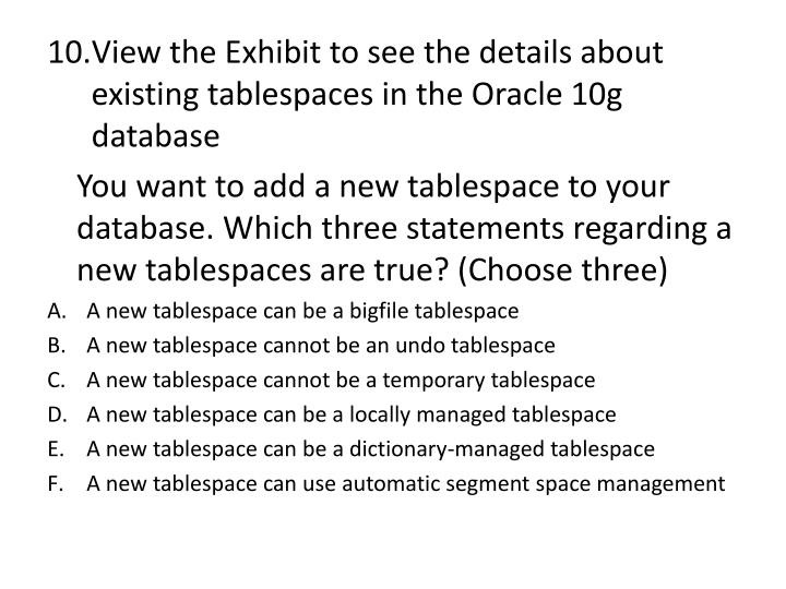 View the Exhibit to see the details about existing tablespaces in the Oracle 10g database