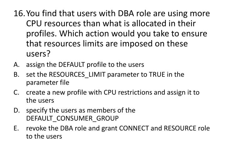 You find that users with DBA role are using more CPU resources than what is allocated in their profiles. Which action would you take to ensure that resources limits are imposed on these users