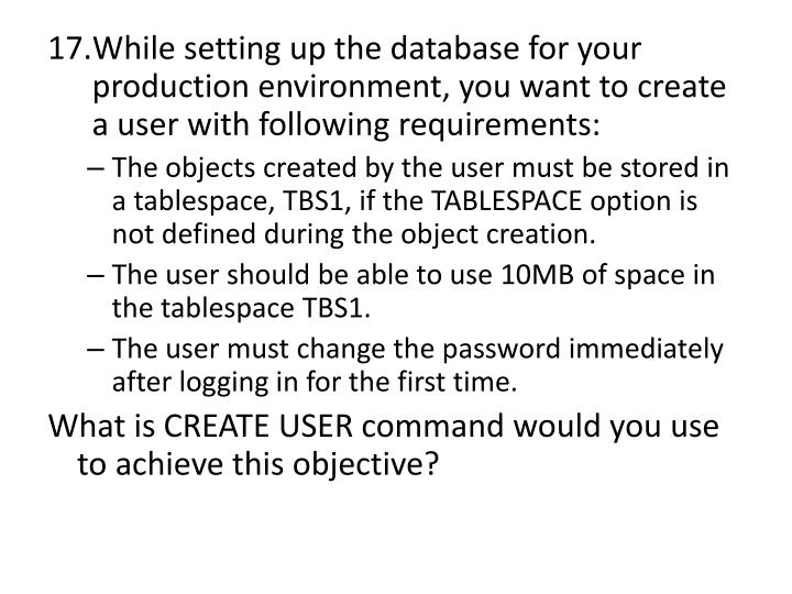 While setting up the database for your production environment, you want to create a user with following requirements: