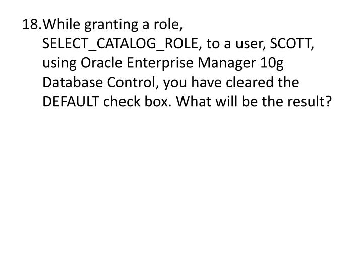 While granting a role, SELECT_CATALOG_ROLE, to a user, SCOTT, using Oracle Enterprise Manager 10g Database Control, you have cleared the DEFAULT check box. What will be the result?