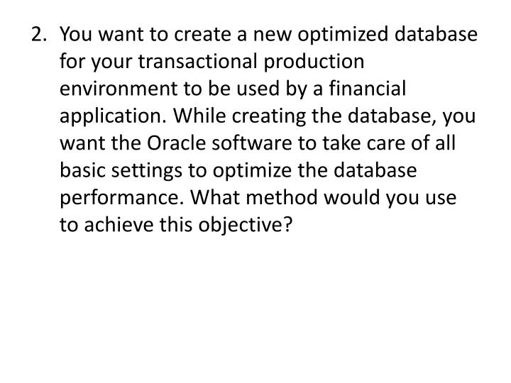 You want to create a new optimized database for your transactional production environment to be used by a financial application. While creating the database, you want the Oracle software to take care of all basic settings to optimize the database performance. What method would you use to achieve this objective?
