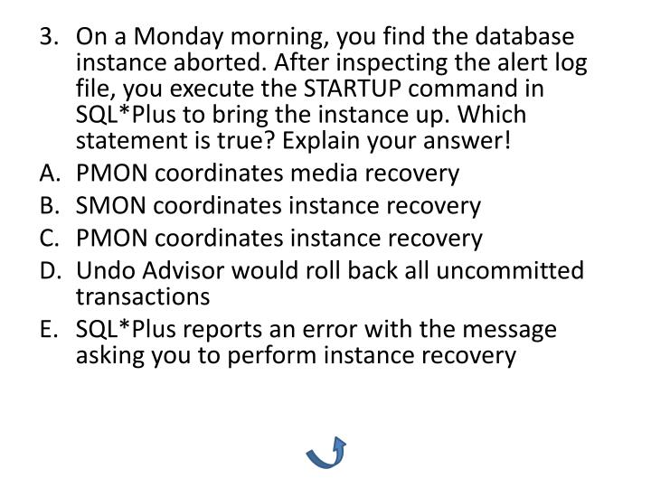 On a Monday morning, you find the database instance aborted. After inspecting the alert log file, you execute the STARTUP command in SQL*Plus to bring the instance up. Which statement is true? Explain your answer!
