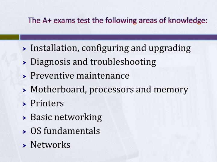 The A+ exams test the following areas of knowledge: