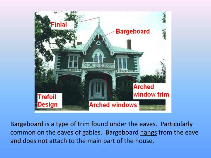 Bargeboard is a type of trim found under the eaves.  Particularly common on the eaves of gables.  Bargeboard