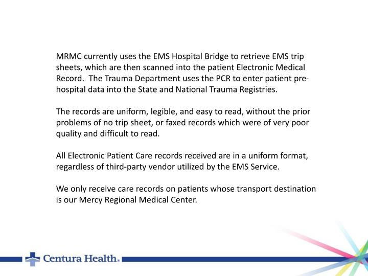 MRMC currently uses the EMS Hospital Bridge to retrieve EMS trip sheets, which are then scanned into the patient Electronic Medical Record.  The Trauma Department uses the PCR to enter patient pre-hospital data into the State and National Trauma Registries.
