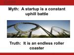myth a startup is a constant uphill battle truth it is an endless roller coaster