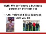 myth we don t need a business person on the team yet truth you won t be a business until you do
