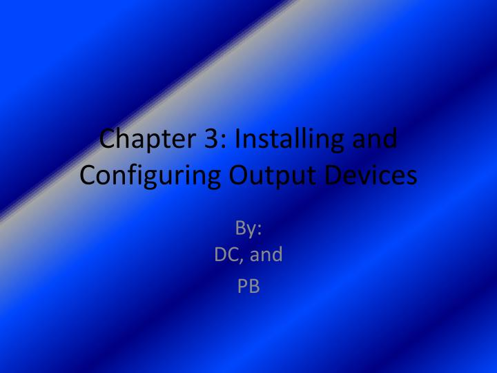 chapter 3 installing and configuring output devices