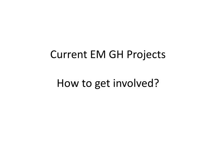 Current EM GH Projects