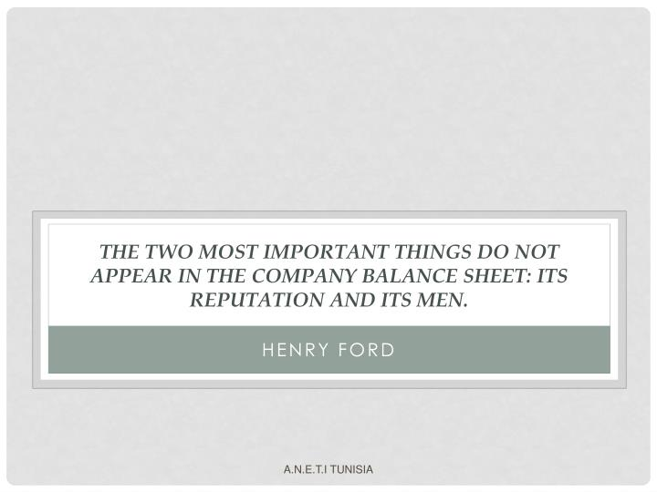 The two most important things do not appear in the company balance sheet: its reputation and its men.