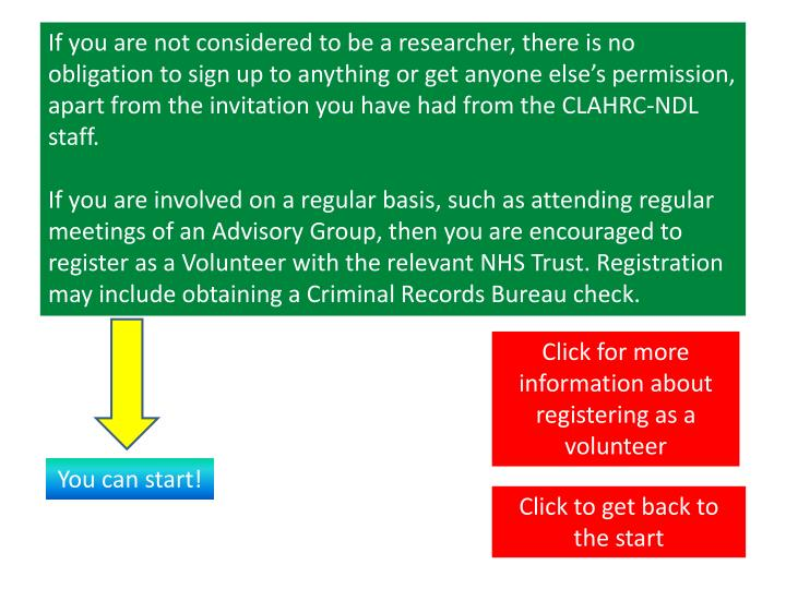 If you are not considered to be a researcher, there is no obligation to sign up to anything or get anyone else's permission, apart from the invitation you have had from the CLAHRC-NDL staff.
