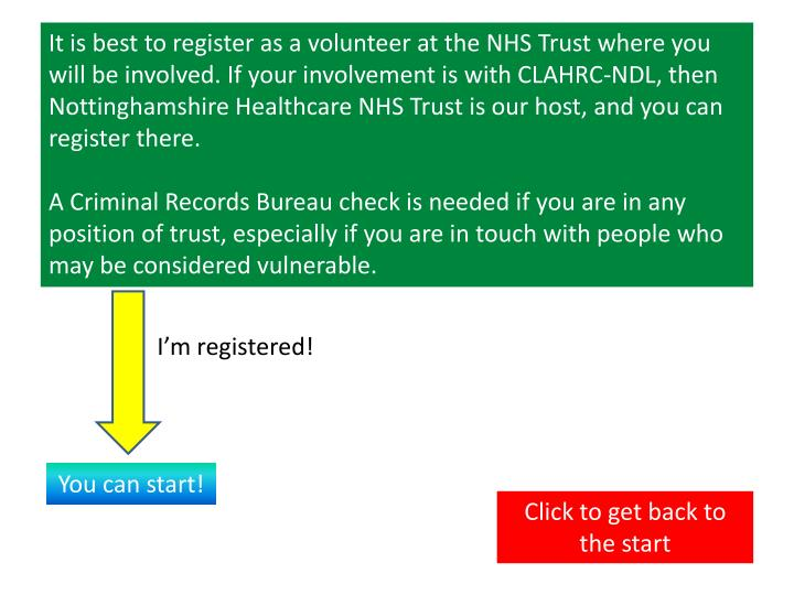 It is best to register as a volunteer at the NHS Trust where you will be involved. If your involvement is with CLAHRC-NDL, then  Nottinghamshire Healthcare NHS Trust is our host, and you can register there.