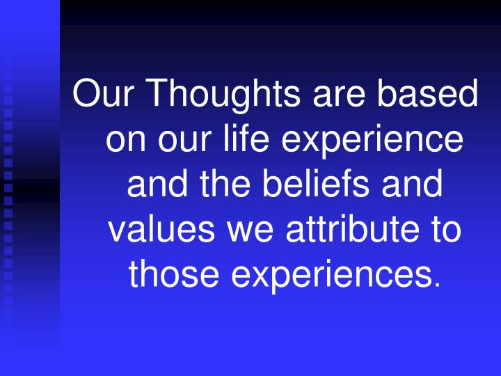 Our Thoughts are based on our life experience and the beliefs and values we attribute to those experiences