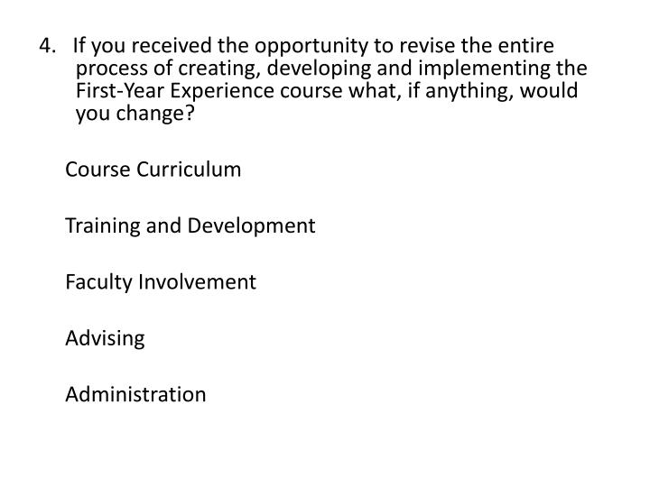 4.   If you received the opportunity to revise the entire process of creating, developing and implementing the First-Year Experience course what, if anything, would you change?