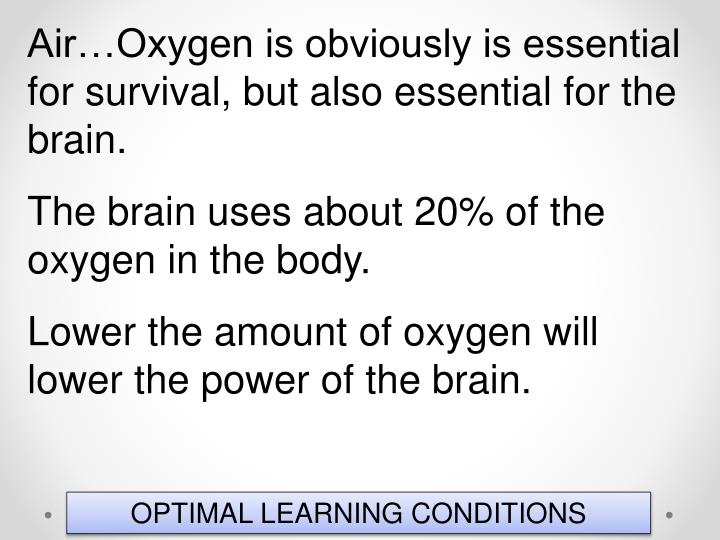 Air…Oxygen is obviously is essential for survival, but also essential for the brain.