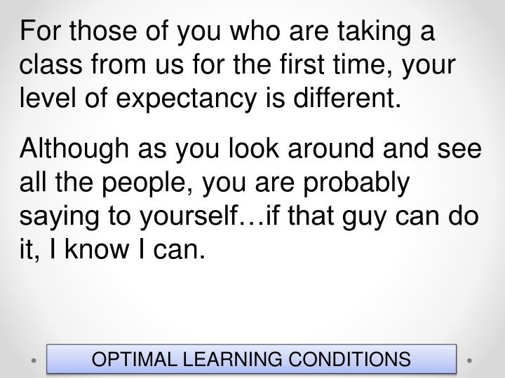 For those of you who are taking a class from us for the first time, your level of expectancy is different.