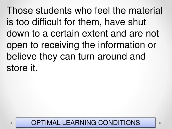 Those students who feel the material is too difficult for them, have shut down to a certain extent and are not open to receiving the information or believe they can turn around and store it.