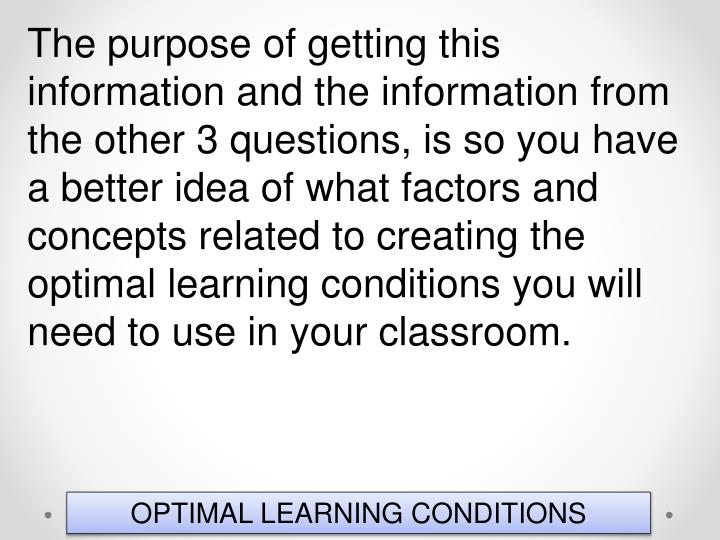 The purpose of getting this information and the information from the other 3 questions, is so you have a better idea of what factors and concepts related to creating the optimal learning conditions you will need to use in your classroom.