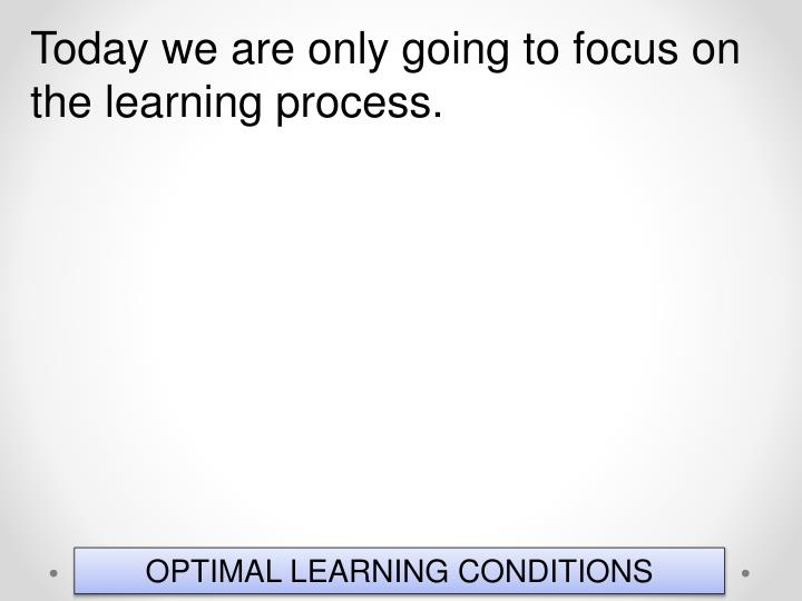 Today we are only going to focus on the learning process.