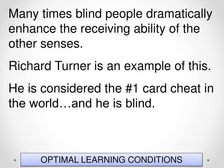Many times blind people dramatically enhance the receiving ability of the other senses.