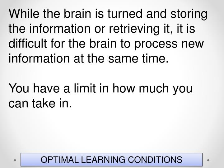 While the brain is turned and storing the information or retrieving it, it is difficult for the brain to process new information at the same time.