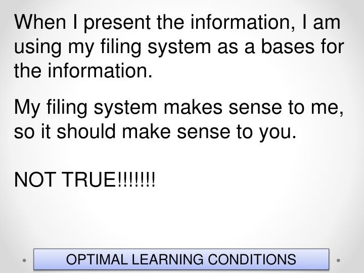 When I present the information, I am using my filing system as a bases for the information.